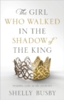 The Girl Who Walked in the Shadow of the King : Finding God in the Journey - Book