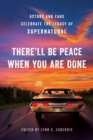There'll Be Peace When You Are Done : Actors and Fans Celebrate the Legacy of Supernatural - Book