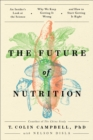 The Future of Nutrition : An Insider's Look at the Science, Why We Keep Getting It Wrong, and How to Start Getting It Right - eBook