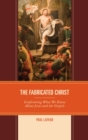 The Fabricated Christ : Confronting What We Know About Jesus and the Gospels - eBook