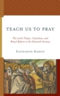 Teach Us to Pray : The Lord's Prayer, Catechesis, and Ritual Reform in the Sixteenth Century - eBook