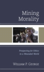 Mining Morality : Prospecting for Ethics in a Wounded World - eBook