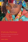 Fistula Politics : Birthing Injuries and the Quest for Continence in Niger - Book