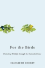 For the Birds : Protecting Wildlife Through the Naturalist Gaze - Book