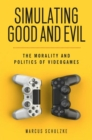 Simulating Good and Evil : The Morality and Politics of Videogames - Book