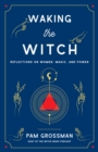 Waking the Witch : Reflections on Women, Magic, and Power - Book
