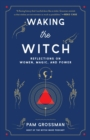 Waking the Witch : Reflections on Women, Magic, and Power - eBook