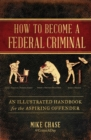 How to Become a Federal Criminal : An Illustrated Handbook for the Aspiring Offender - eBook