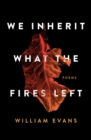 We Inherit What the Fires Left : Poems - Book