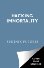 Hacking Immortality : New Realities in the Quest to Live Forever - Book