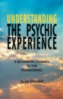 Understanding the Psychic Experience : A Beginners Journey to the Paranormal - eBook