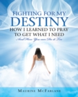 Fighting for My Destiny            How I Learned to Pray             to Get What I Need : And How You Can Do It Too - eBook