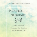 Progressing through Grief : Guided Exercises to Understand Your Emotions and Recover from Loss - eAudiobook