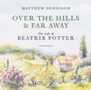 Over the Hills and Far Away : The Life of Beatrix Potter - eAudiobook