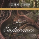 The Roots of Endurance : Invincible Perseverance in the Lives of John Newton, Charles Simeon, and William Wilberforce - eAudiobook