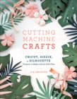 Cutting Machine Crafts with Your Cricut, Sizzix, or Silhouette : Die Cutting Machine Projects to Make with 60 SVG Files - eBook