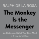 The Monkey Is the Messenger : Meditation and What Your Busy Mind Is Trying to Tell You - eAudiobook