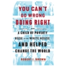 You Can't Go Wrong Doing Right : How a Child of Poverty Rose to the White House and Helped Change the World - eAudiobook