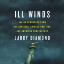 Ill Winds : Saving Democracy from Russian Rage, Chinese Ambition, and American Complacency - eAudiobook