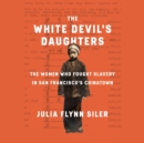 The White Devil's Daughters : The Women Who Fought Slavery in San Francisco's Chinatown - eAudiobook