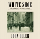 White Shoe : How a New Breed of Wall Street Lawyers Changed Big Business and the American Century - eAudiobook