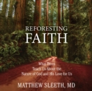 Reforesting Faith : What Trees Teach Us About the Nature of God and His Love for Us - eAudiobook