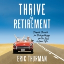 Thrive in Retirement : Simple Secrets for Being Happy for the Rest of Your Life - eAudiobook