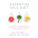 The Essential Oils Diet : Lose Weight and Transform Your Health with the Power of Essential Oils and Bioactive Foods - eAudiobook