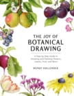 The Joy of Botanical Drawing : A Step-by-Step Guide to Drawing and Painting Flowers, Leaves, Fruit, and More - Book