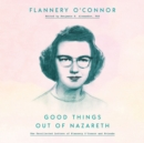 Good Things Out of Nazareth : The Uncollected Letters of Flannery O'Connor and Friends - eAudiobook