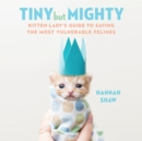 Tiny But Mighty : Kitten Lady's Guide to Saving the Most Vulnerable Felines - eAudiobook