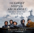 The Ghost Ships of Archangel : The Arctic Voyage That Defied the Nazis - eAudiobook