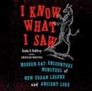 I Know What I Saw : Modern-Day Encounters with Monsters of New Urban Legend and Ancient Lore - eAudiobook