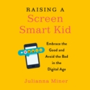 Raising a Screen-Smart Kid : Embrace the Good and Avoid the Bad in the Digital Age - eAudiobook