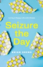 Seizure the Day : Living a Happy Life With Illness - Book