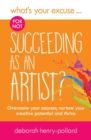 What's Your Excuse for not Succeeding as an Artist? : Overcome your excuses, nurture your creative potential and thrive - Book