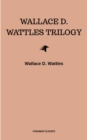 Wallace D. Wattles Trilogy: The Science of Getting Rich, The Science of Being Well and The Science of Being Great - eBook