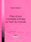 Plan d'une comedie intitulee Le Train du monde - eBook