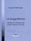 Le Magnetisme : Verites et chimeres de cette science occulte - eBook