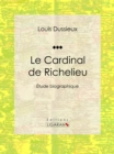 Le Cardinal de Richelieu : Etude biographique - eBook