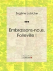 Embrassons-nous, Folleville ! : Piece de theatre comique - eBook