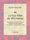 La Tour Eiffel de 300 metres : Description du monument, sa construction, ses organes mecaniques, son but et son utilite - eBook