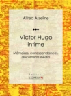 Victor Hugo intime : Memoires, correspondances, documents inedits - eBook