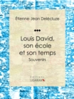 Louis David, son ecole et son temps : Souvenirs - eBook