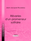 Reveries d'un promeneur solitaire - eBook