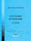 La Coupe enchantee : Comedie - eBook