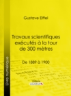 Travaux scientifiques executes a la tour de 300 metres : De 1889 a 1900 - eBook