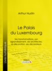 Le Palais du Luxembourg : Ses transformations, son agrandissement, ses architectes, sa decoration, ses decorateurs - eBook