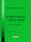 Le Spiritualisme, voila la verite : Esquisse philosophique - eBook