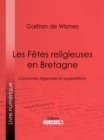 Les Fetes religieuses en Bretagne : Coutumes, legendes et superstitions - eBook